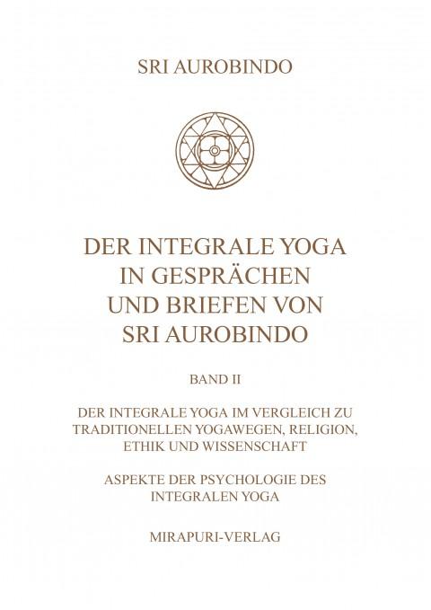 Der Integrale Yoga in Gesprächen und Briefen von Sri Aurobindo – Band II: Der Integrale Yoga im Vergleich zu traditionellen Yogawegen, Religion, Ethik und Wissenschaft, Aspekte der Psychologie des Integralen Yoga