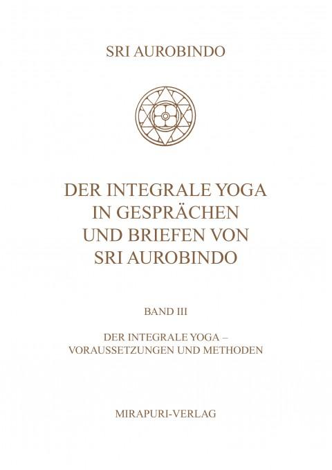 Der Integrale Yoga in Gesprächen und Briefen von Sri Aurobindo – Band III: Der Integrale Yoga - Vorraussetzungen und Methode